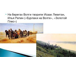 На берегах Волги творили Исаак Левитан, Илья Репин («Бурлаки на Волге», «Золо