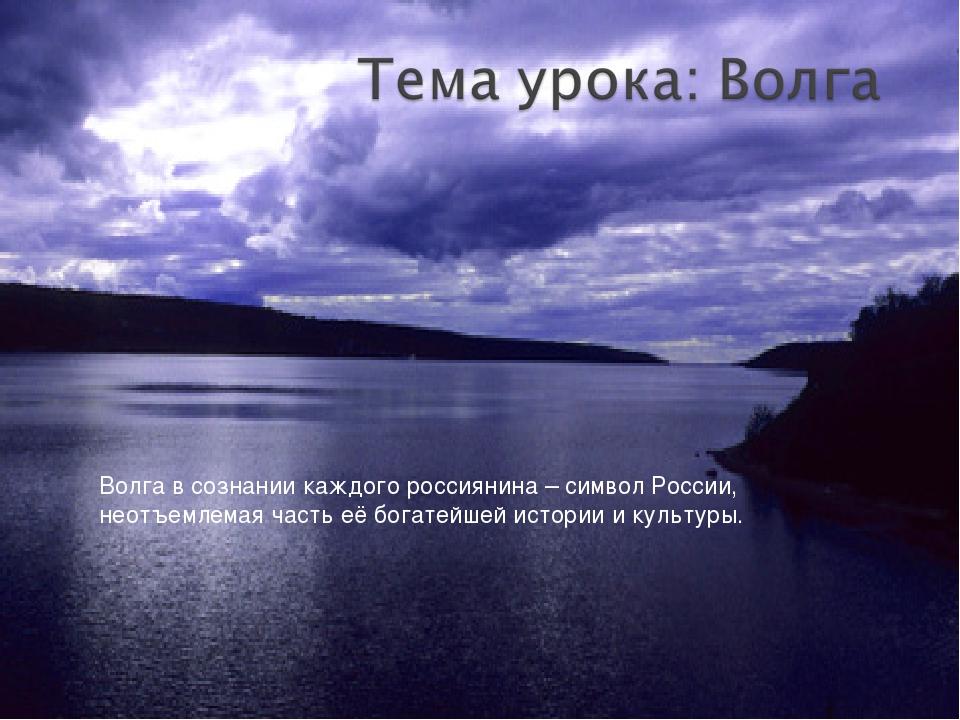 Волга в сознании каждого россиянина – символ России, неотъемлемая часть её бо...