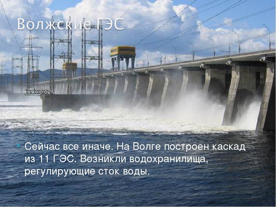 Сейчас все иначе. На Волге построен каскад из 11 ГЭС. Возникли водохранилища,...