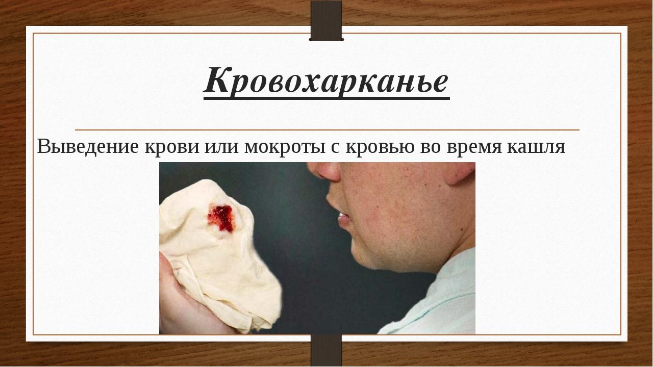Кровохарканье Выведение крови или мокроты с кровью во время кашля
