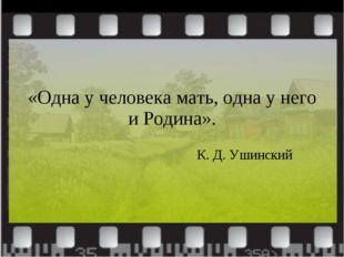 «Одна у человека мать, одна у него и Родина». К. Д. Ушинский