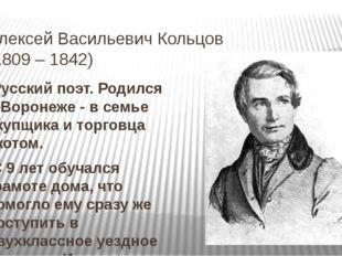 Алексей Васильевич Кольцов (1809 – 1842) Русский поэт. Родился в Воронеже - в