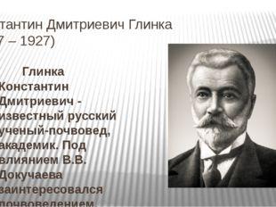 Константин Дмитриевич Глинка (1867 – 1927) Глинка Константин Дмитриевич - изв
