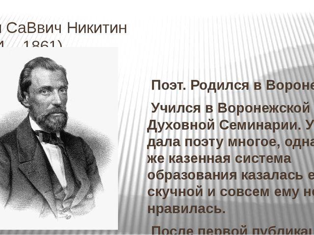 Иван СаВвич Никитин (1824 – 1861) Поэт. Родился в Воронеже. Учился в Воронежс...
