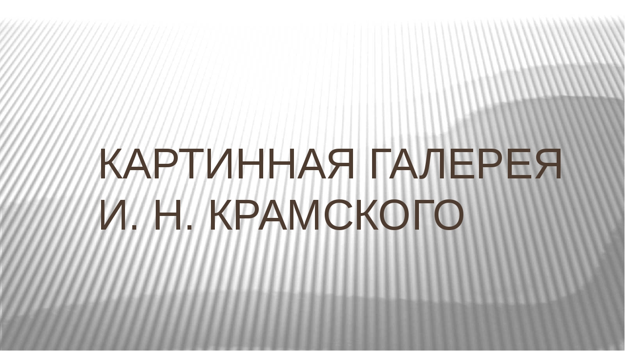 КАРТИННАЯ ГАЛЕРЕЯ И. Н. КРАМСКОГО