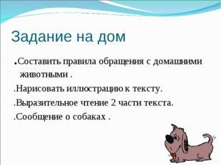 Задание на дом .Составить правила обращения с домашними животными . .Нарисова