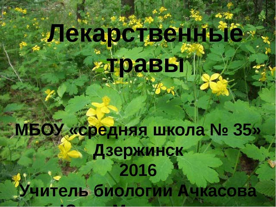 Лекарственные травы МБОУ «средняя школа № 35» Дзержинск 2016 Учитель биологии...