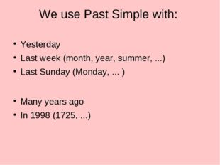 We use Past Simple with: Yesterday Last week (month, year, summer, ...) Last