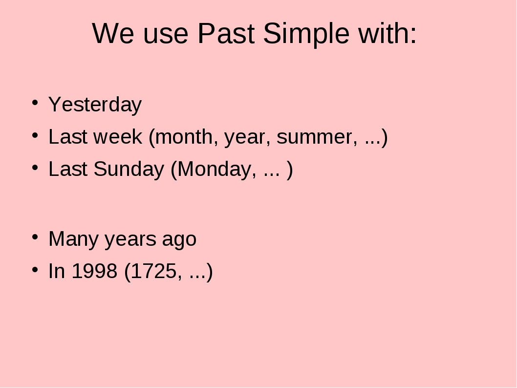 We use Past Simple with: Yesterday Last week (month, year, summer, ...) Last...
