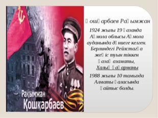 Қошқарбаев Рақымжан 1924 жылы 19 қазанда Ақмола облысыАқмола ауданында дүни