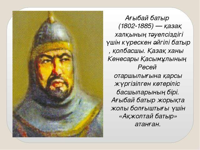 Ағыбай батыр (1802-1885) —қазақхалқының тәуелсіздігі үшін күрескен әйгілі...