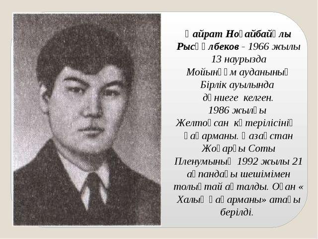 Қайрат Ноғайбайұлы Рысқұлбеков- 1966 жылы 13 наурызда Мойынқұм ауданының Бір...