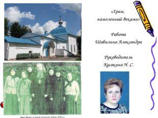 «Храм, намоленный веками» Работа Шабалина Александра Руководитель Кусакина Н.