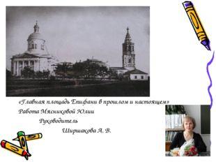 «Главная площадь Епифани в прошлом и настоящем» Работа Мясниковой Юлии Руково