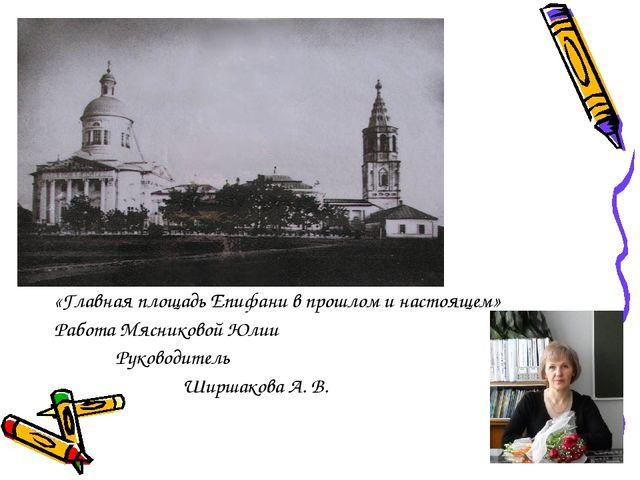 «Главная площадь Епифани в прошлом и настоящем» Работа Мясниковой Юлии Руково...
