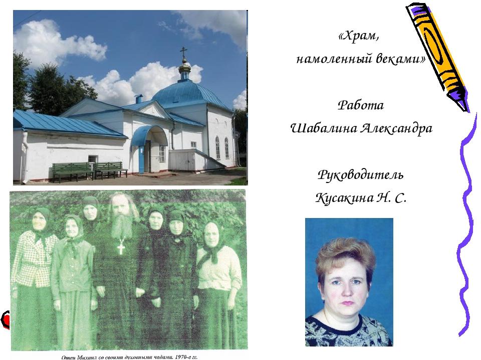 «Храм, намоленный веками» Работа Шабалина Александра Руководитель Кусакина Н....