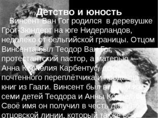 Детство и юность Винсент Ван Гог родилсяв деревушке Грот-Зюндерт на югеНи