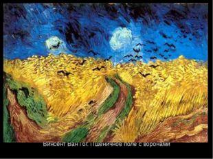 Винсент Ван Гог. Пшеничное поле с воронами Никогда Ван Гог не писал картин пр