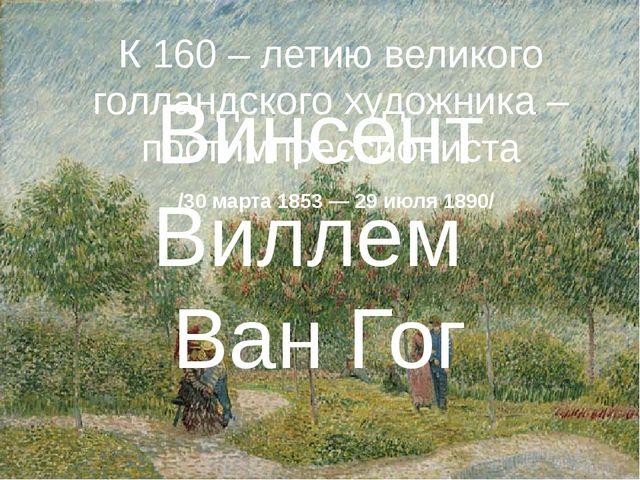 Винсент Виллем Ван Гог К 160 – летию великого голландского художника – постим...