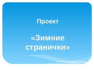 Проект «Зимние странички» Исполнители: учащиеся 3 класса Мамадалиева Дина, Ар