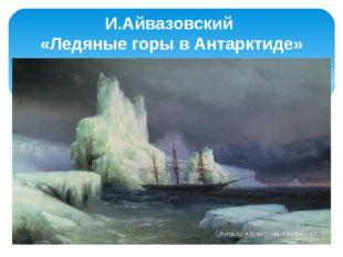 И.Айвазовский «Ледяные горы в Антарктиде»