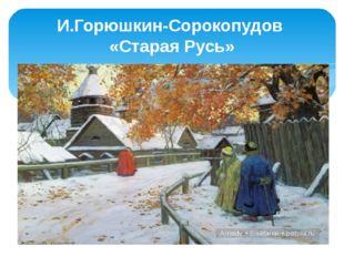 И.Горюшкин-Сорокопудов «Старая Русь»