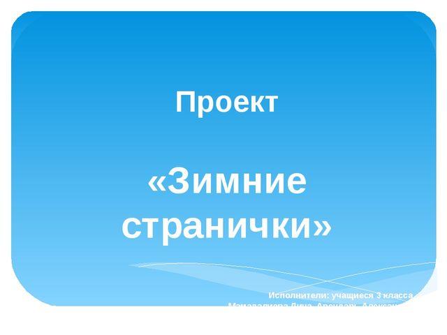 Проект «Зимние странички» Исполнители: учащиеся 3 класса Мамадалиева Дина, Ар...