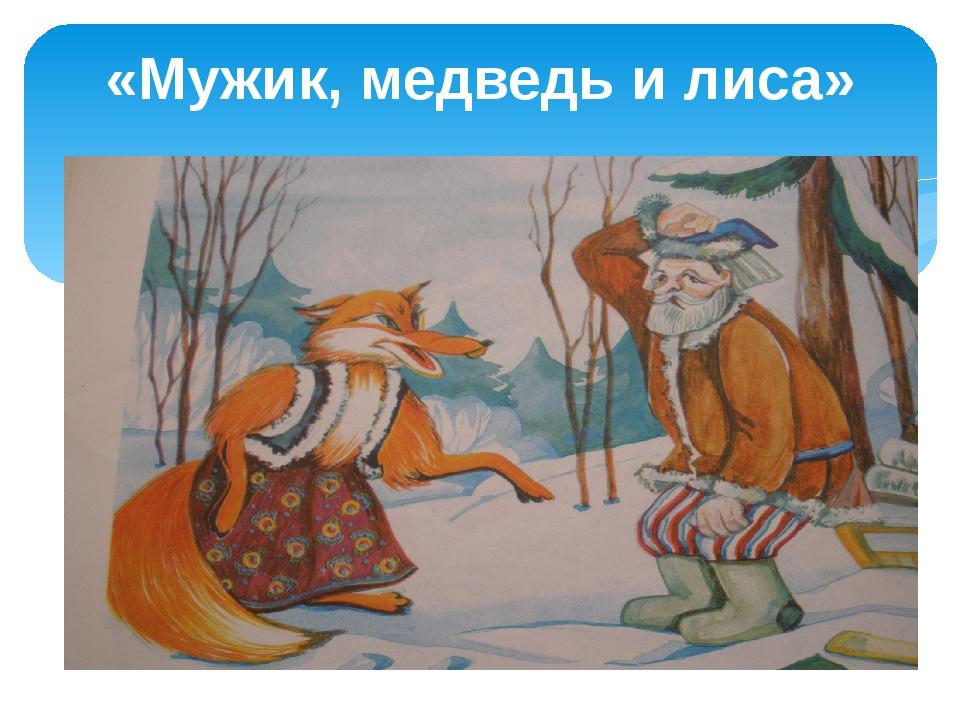 «Мужик, медведь и лиса»