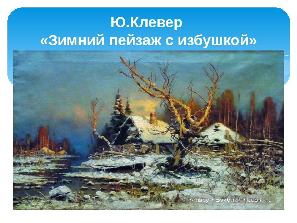 Ю.Клевер «Зимний пейзаж с избушкой»