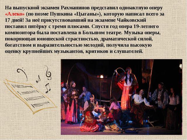На выпускной экзамен Рахманинов представил одноактную оперу «Алеко» (по поэме...