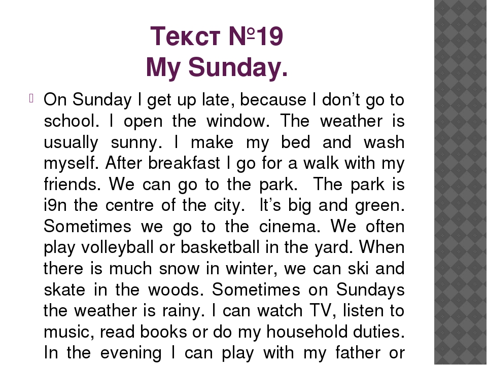 Текст №19 My Sunday. On Sunday I get up late, because I don't go to school. I...