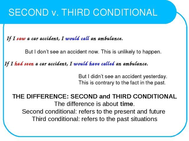 SECOND v. THIRD CONDITIONAL THE DIFFERENCE: SECOND and THIRD CONDITIONAL The...