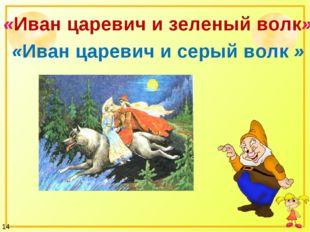 «Иван царевич и зеленый волк» «Иван царевич и серый волк » 14