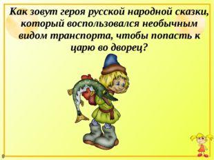 Как зовут героя русской народной сказки, который воспользовался необычным вид