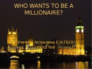 WHO WANTS TO BE A MILLIONAIRE? Учитель Астрелина Е.Н.ГБОУ СОШ №8