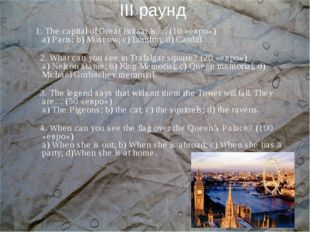 III раунд 1. The capital of Great Britain is … (10 «евро») а) Paris; b) Mosco