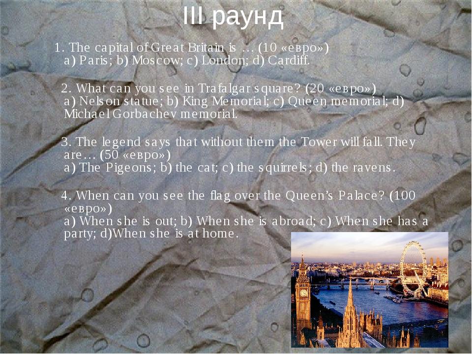 III раунд 1. The capital of Great Britain is … (10 «евро») а) Paris; b) Mosco...