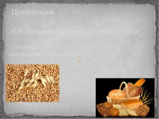 Презентация «От зёрнышка до хрустящей корочки» Составила: воспитатель Кириче