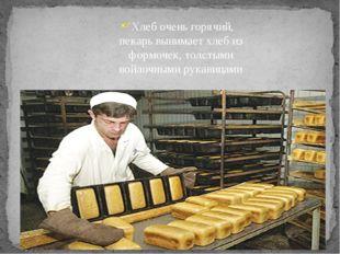 Хлеб очень горячий, пекарь вынимает хлеб из формочек, толстыми войлочными рук