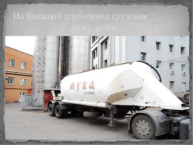 На большой хлебозавод грузовик муку везёт.