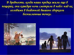 В древности, когда наши предки жили еще в пещерах, они каждую ночь смотрели в