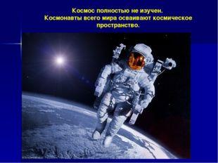 Космос полностью не изучен. Космонавты всего мира осваивают космическое прост