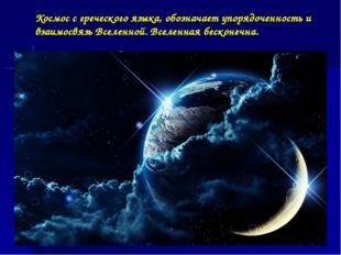 Космос с греческого языка, обозначает упорядоченность и взаимосвязь Вселенной