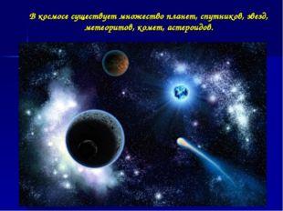 В космосе существует множество планет, спутников, звезд, метеоритов, комет, а