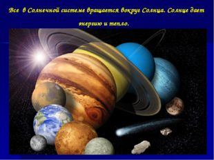 Все в Солнечной системе вращается вокруг Солнца. Солнце дает энергию и тепло.