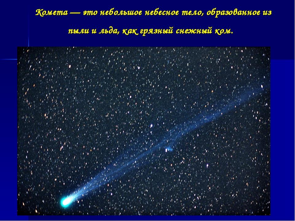 Комета — это небольшое небесное тело, образованное из пыли и льда, как грязны...
