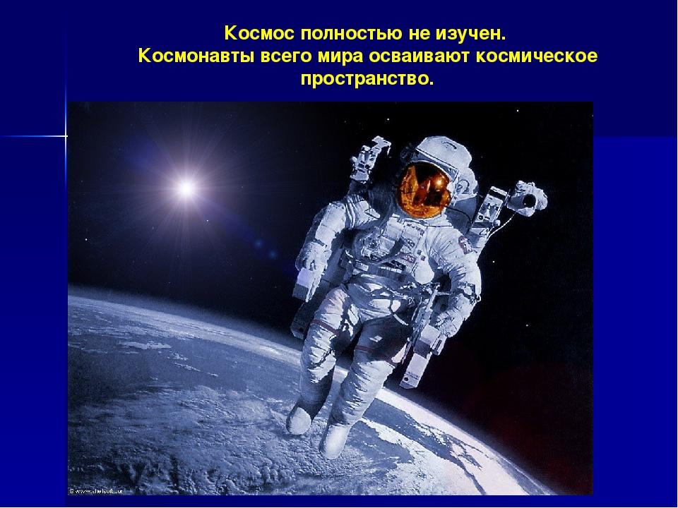 Космос полностью не изучен. Космонавты всего мира осваивают космическое прост...
