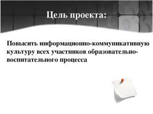 Цель проекта: Повысить информационно-коммуникативную культуру всех участников