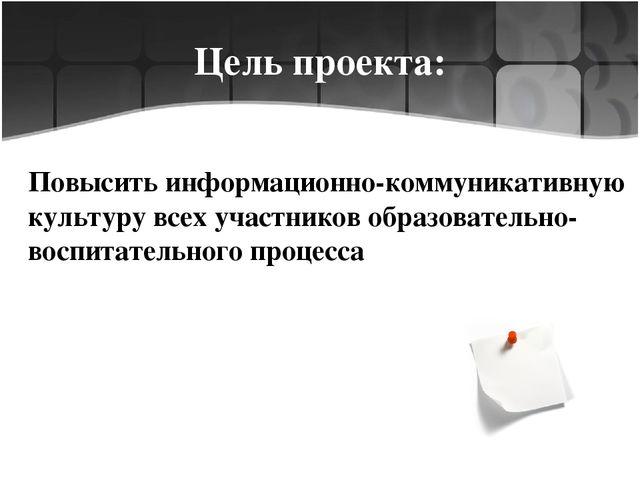 Цель проекта: Повысить информационно-коммуникативную культуру всех участников...