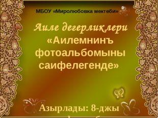 Аиле дегерликлери «Аилемнинъ фотоальбомыны саифелегенде» Азырлады: 8-джы сыны